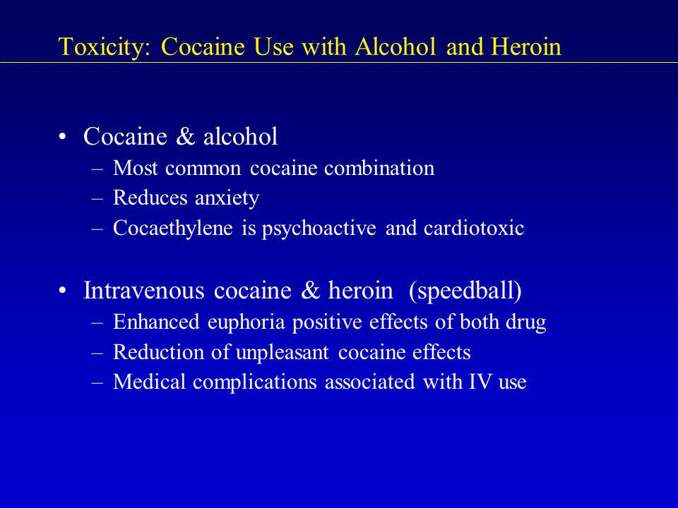 Toxicity: Cocaine Use with Alcohol and Heroin Cocaine & alcohol –Most common cocaine combination –Reduces anxiety –Cocaethylene is psychoactive and ca