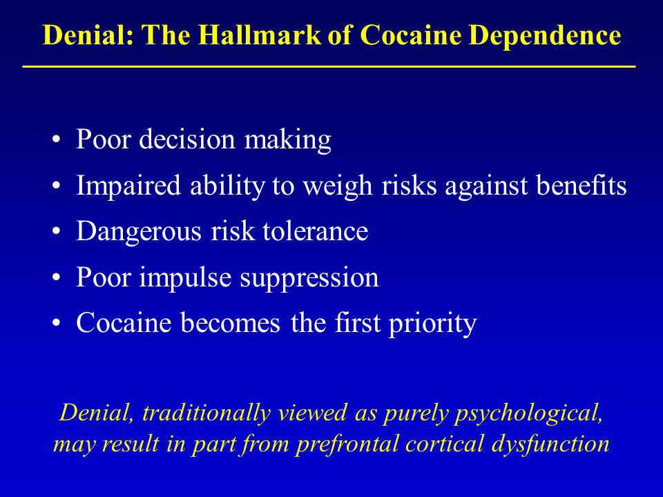Poor decision making Impaired ability to weigh risks against benefits Dangerous risk tolerance Poor impulse suppression Cocaine becomes the first priority Denial: The Hallmark of Cocaine Dependence Denial, traditionally viewed as purely psychological, may result in part from prefrontal cortical dysfunction