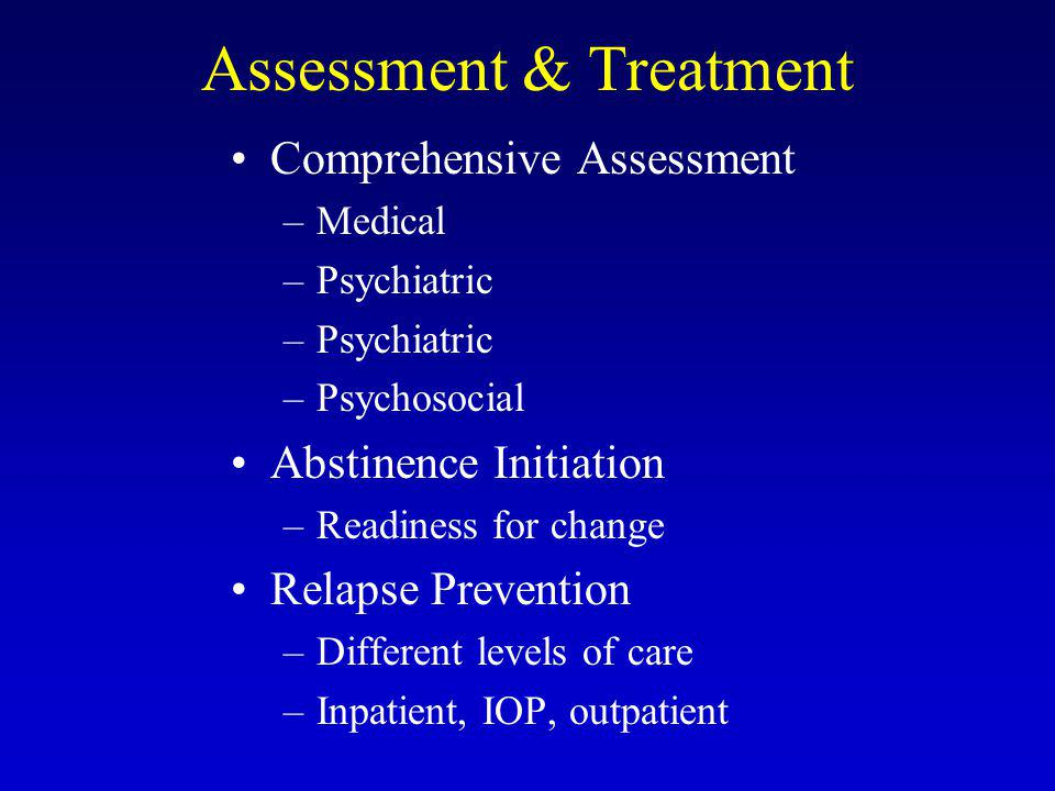 Assessment & Treatment Comprehensive Assessment –Medical –Psychiatric –Psychosocial Abstinence Initiation –Readiness for change Relapse Prevention –Different levels of care –Inpatient, IOP, outpatient