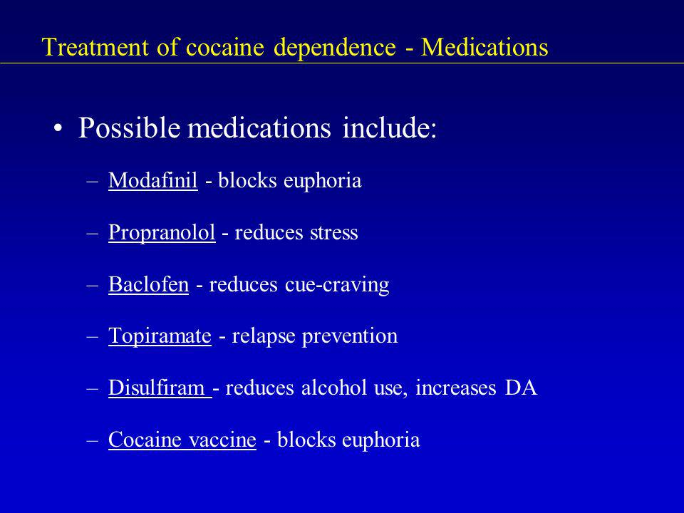 Treatment of cocaine dependence - Medications Possible medications include: –Modafinil - blocks euphoria –Propranolol - reduces stress –Baclofen - reduces cue-craving –Topiramate - relapse prevention –Disulfiram - reduces alcohol use, increases DA –Cocaine vaccine - blocks euphoria