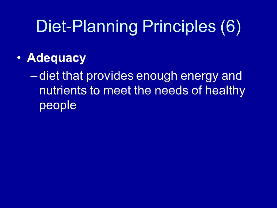 Diet-Planning Principles (6) Adequacy –diet that provides enough energy and nutrients to meet the needs of healthy people