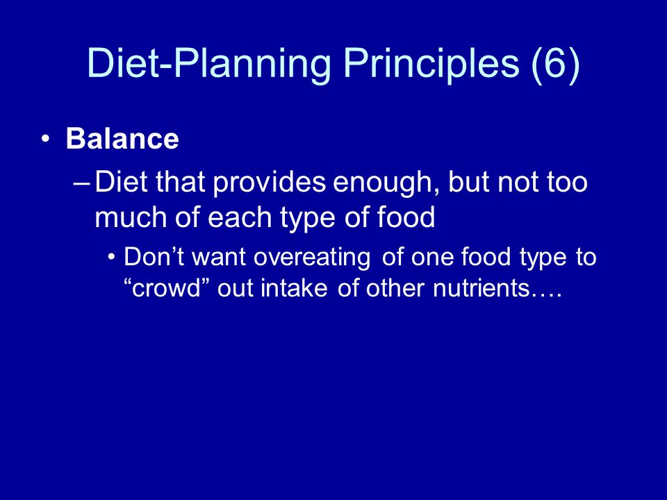 Diet-Planning Principles (6) Balance –Diet that provides enough, but not too much of each type of food Dont want overeating of one food type to crowd out intake of other nutrients….