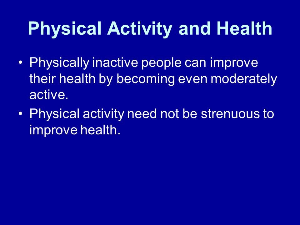 Physical Activity and Health Physically inactive people can improve their health by becoming even moderately active.