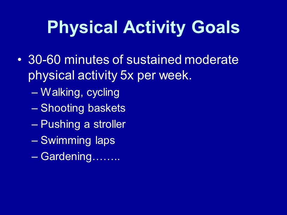 Physical Activity Goals 30-60 minutes of sustained moderate physical activity 5x per week.