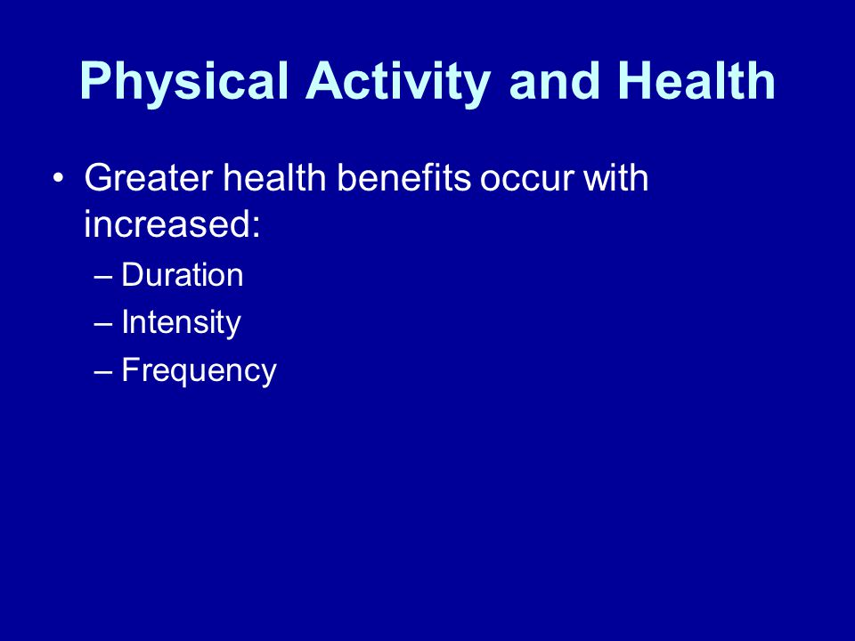 Physical Activity and Health Greater health benefits occur with increased: –Duration –Intensity –Frequency