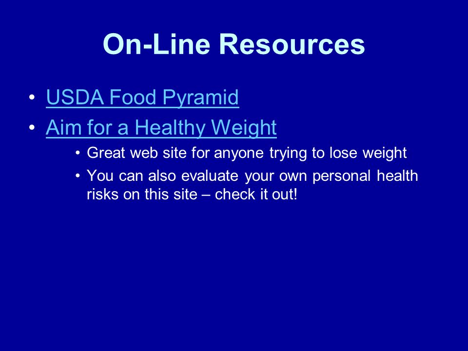 On-Line Resources USDA Food Pyramid Aim for a Healthy Weight Great web site for anyone trying to lose weight You can also evaluate your own personal health risks on this site – check it out!