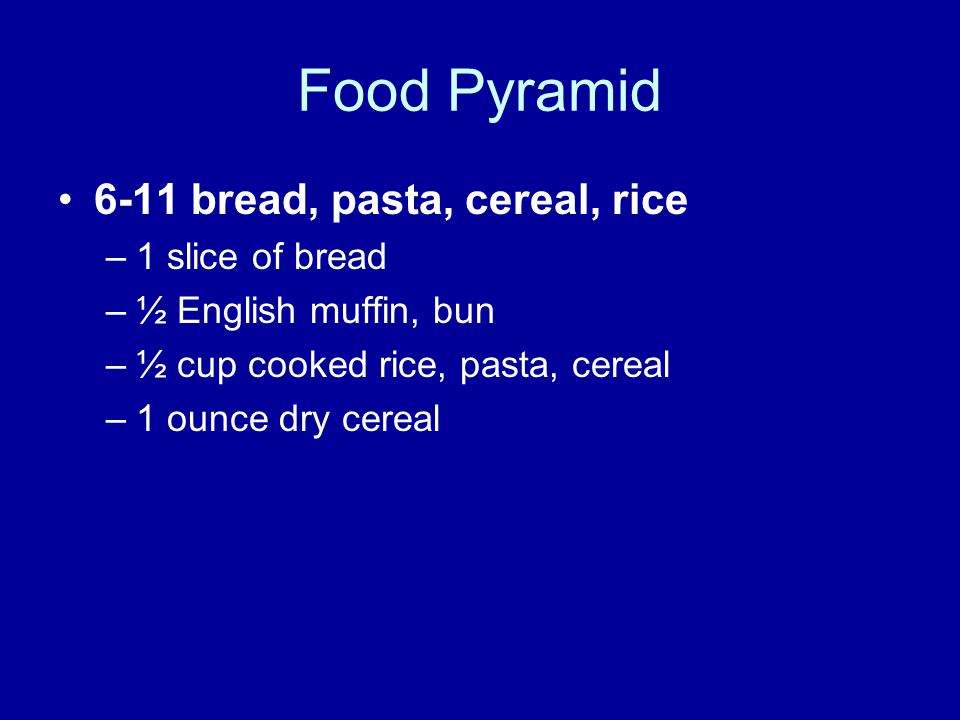 Food Pyramid 6-11 bread, pasta, cereal, rice –1 slice of bread –½ English muffin, bun –½ cup cooked rice, pasta, cereal –1 ounce dry cereal