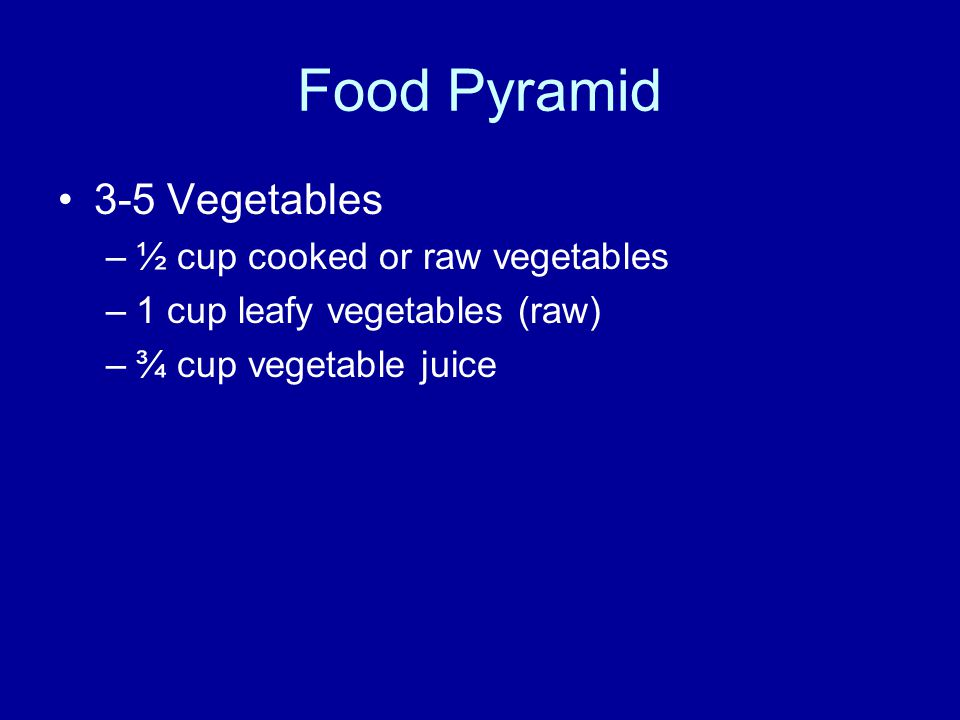Food Pyramid 3-5 Vegetables –½ cup cooked or raw vegetables –1 cup leafy vegetables (raw) –¾ cup vegetable juice