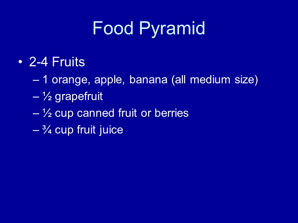 Food Pyramid 2-4 Fruits –1 orange, apple, banana (all medium size) –½ grapefruit –½ cup canned fruit or berries –¾ cup fruit juice