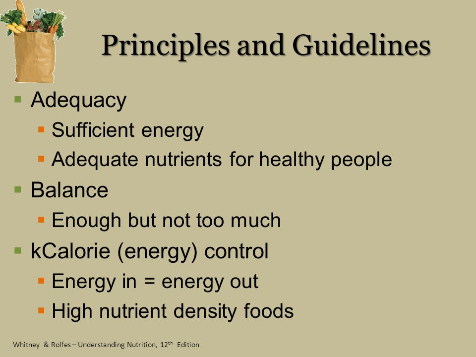 Whitney & Rolfes – Understanding Nutrition, 12 th Edition Principles and Guidelines Nutrient density The most nutrients for the fewest calories Low-nutrient density foods Moderation Food selections – low in fat & added sugars Variety Among and within food groups Benefits of a varied diet