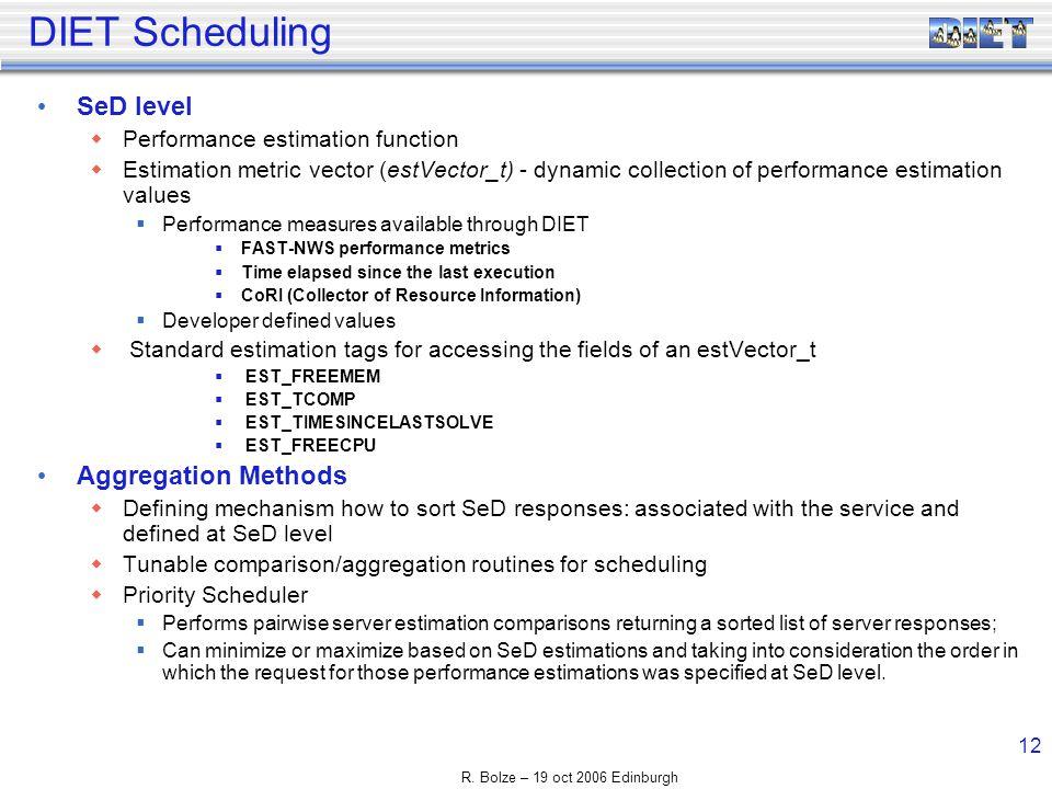 R. Bolze – 19 oct 2006 Edinburgh 12 DIET Scheduling SeD level Performance estimation function Estimation metric vector (estVector_t) - dynamic collect