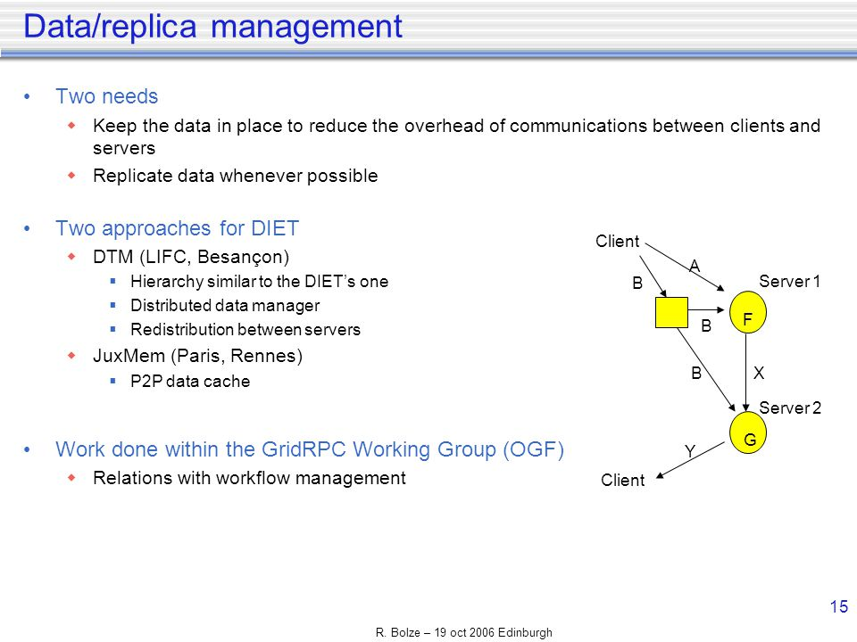 R. Bolze – 19 oct 2006 Edinburgh 15 Data/replica management Two needs Keep the data in place to reduce the overhead of communications between clients