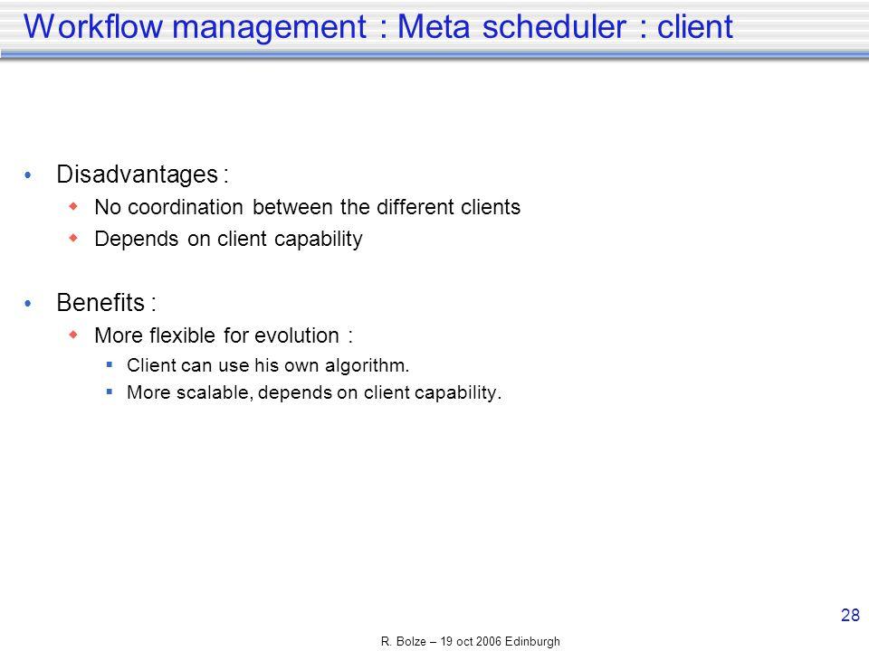 R. Bolze – 19 oct 2006 Edinburgh 28 Workflow management : Meta scheduler : client Disadvantages : No coordination between the different clients Depend