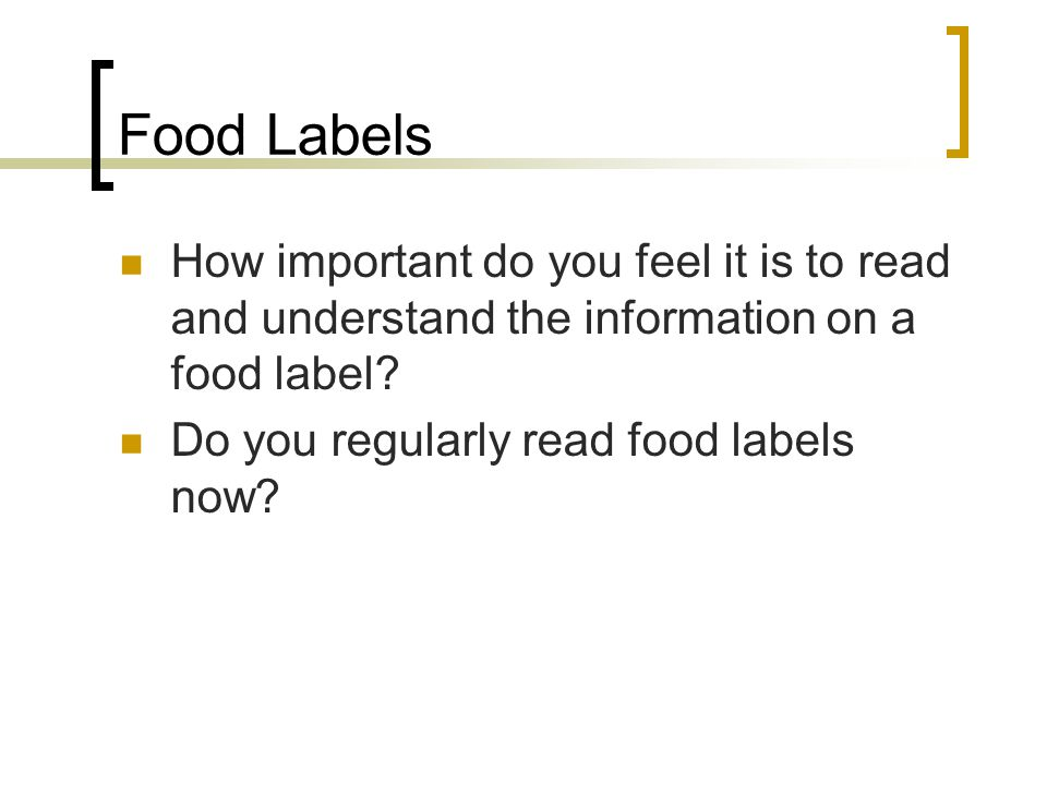 Food Labels How important do you feel it is to read and understand the information on a food label? Do you regularly read food labels now?
