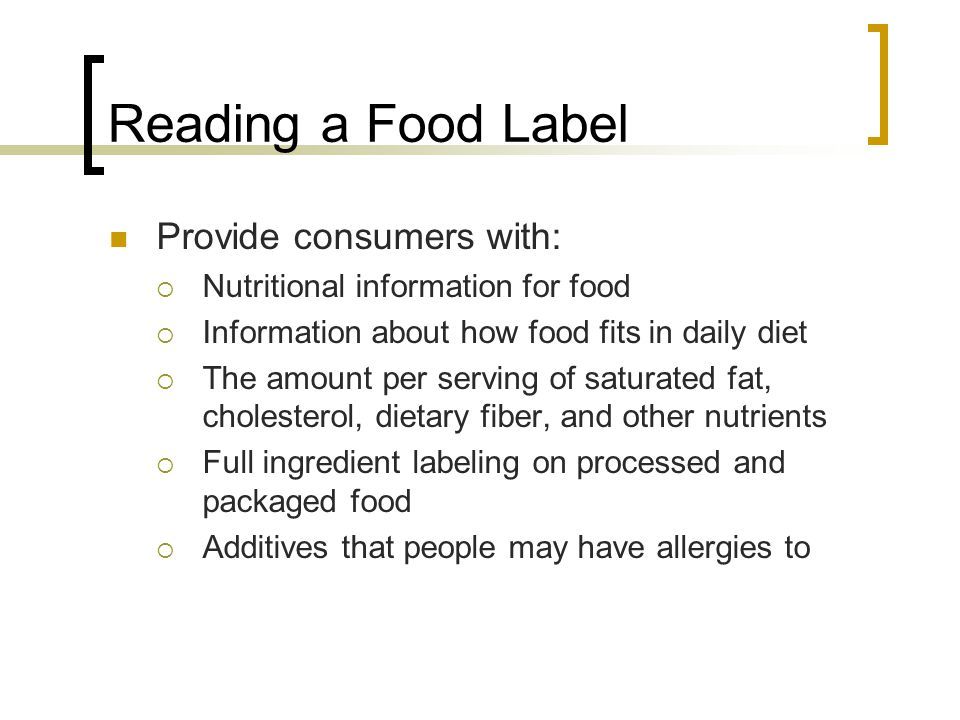 Reading a Food Label Provide consumers with: Nutritional information for food Information about how food fits in daily diet The amount per serving of