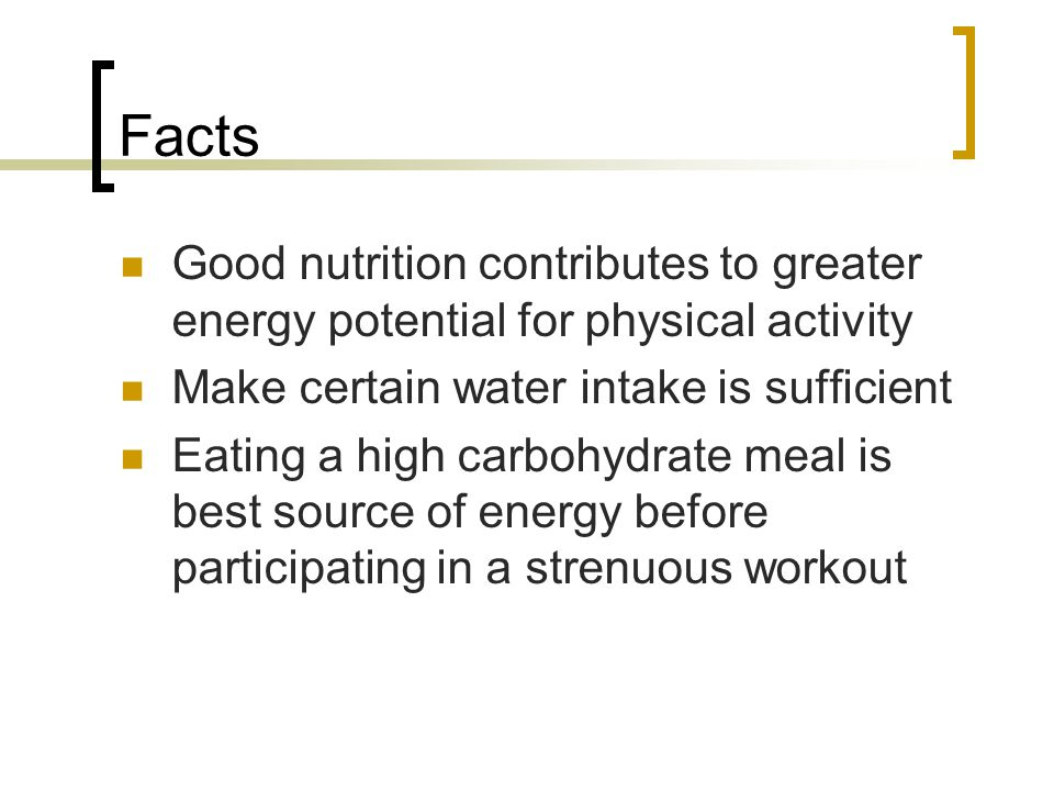 Facts Good nutrition contributes to greater energy potential for physical activity Make certain water intake is sufficient Eating a high carbohydrate