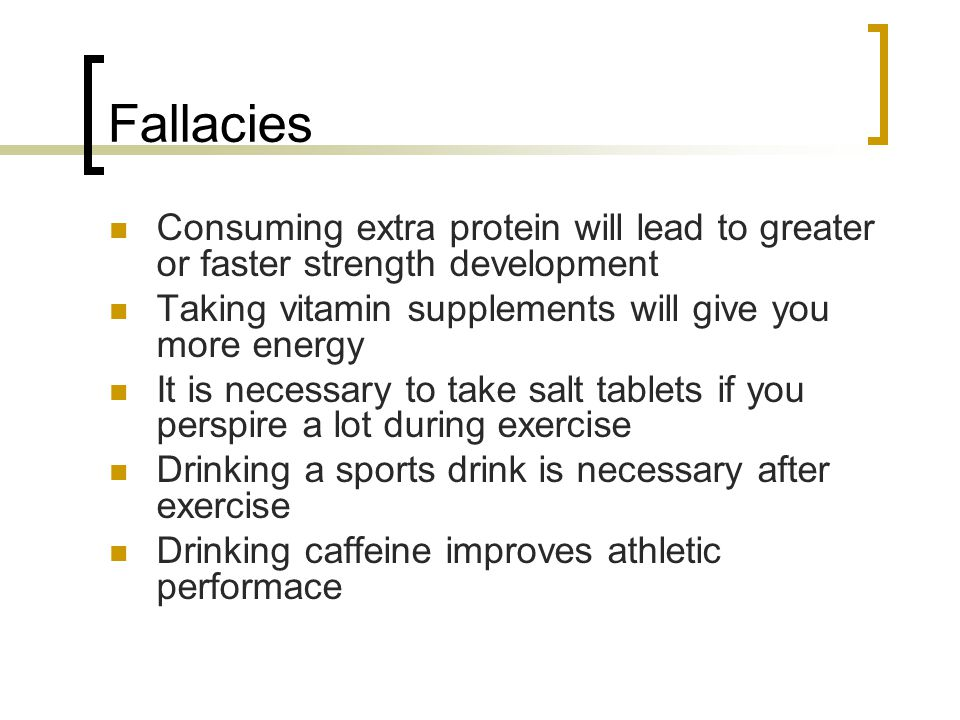 Fallacies Consuming extra protein will lead to greater or faster strength development Taking vitamin supplements will give you more energy It is neces