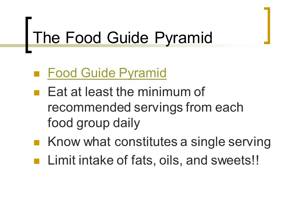 The Food Guide Pyramid Food Guide Pyramid Eat at least the minimum of recommended servings from each food group daily Know what constitutes a single s