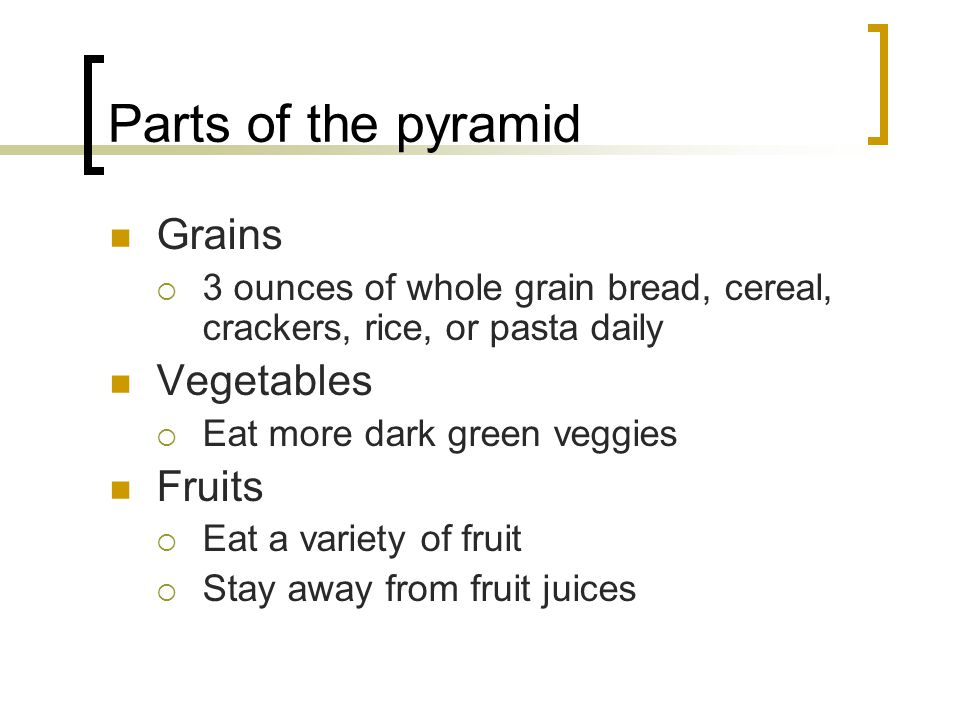 Parts of the pyramid Grains 3 ounces of whole grain bread, cereal, crackers, rice, or pasta daily Vegetables Eat more dark green veggies Fruits Eat a