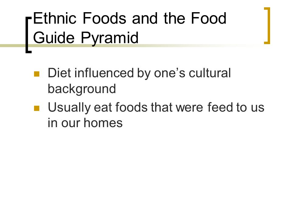 Ethnic Foods and the Food Guide Pyramid Diet influenced by ones cultural background Usually eat foods that were feed to us in our homes