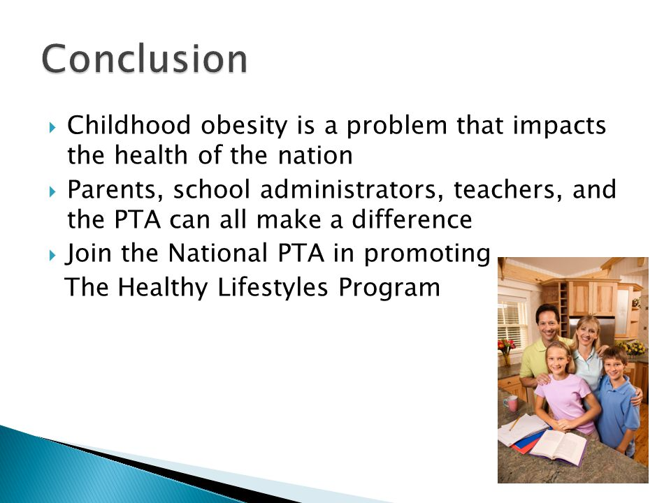 Childhood obesity is a problem that impacts the health of the nation Parents, school administrators, teachers, and the PTA can all make a difference Join the National PTA in promoting The Healthy Lifestyles Program