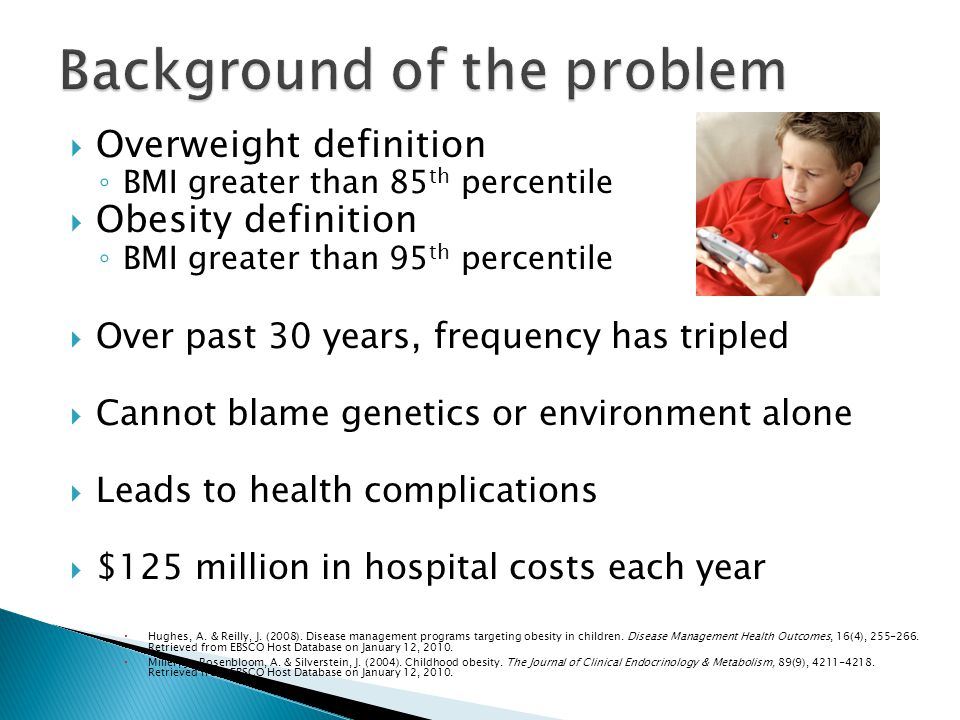 Overweight definition BMI greater than 85 th percentile Obesity definition BMI greater than 95 th percentile Over past 30 years, frequency has tripled Cannot blame genetics or environment alone Leads to health complications $125 million in hospital costs each year Hughes, A.