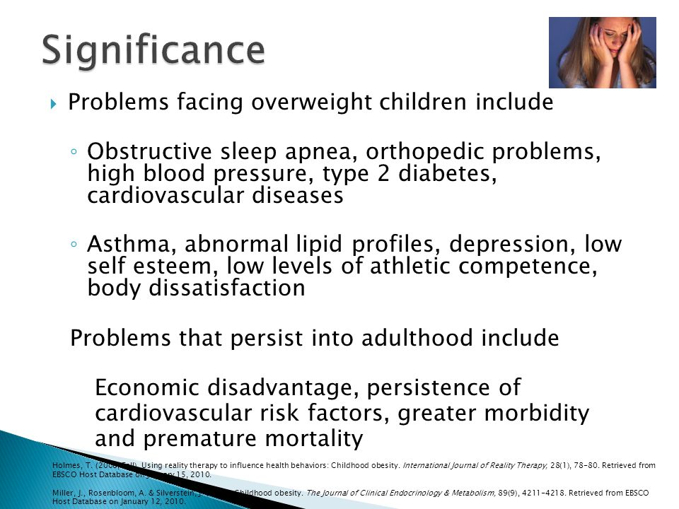 Problems facing overweight children include Obstructive sleep apnea, orthopedic problems, high blood pressure, type 2 diabetes, cardiovascular diseases Asthma, abnormal lipid profiles, depression, low self esteem, low levels of athletic competence, body dissatisfaction Problems that persist into adulthood include Economic disadvantage, persistence of cardiovascular risk factors, greater morbidity and premature mortality Holmes, T.
