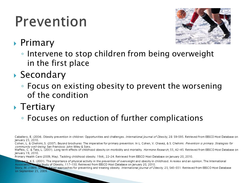 Primary Intervene to stop children from being overweight in the first place Secondary Focus on existing obesity to prevent the worsening of the condition Tertiary Focuses on reduction of further complications Caballero, B.