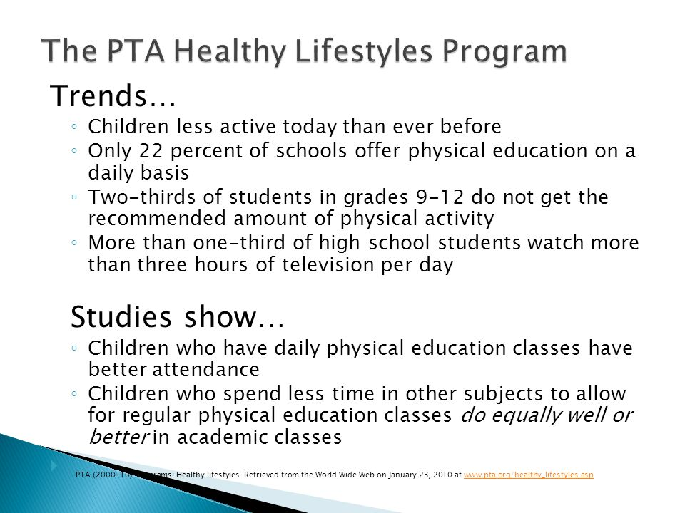 Trends… Children less active today than ever before Only 22 percent of schools offer physical education on a daily basis Two-thirds of students in grades 9-12 do not get the recommended amount of physical activity More than one-third of high school students watch more than three hours of television per day Studies show… Children who have daily physical education classes have better attendance Children who spend less time in other subjects to allow for regular physical education classes do equally well or better in academic classes PTA (2000-10).