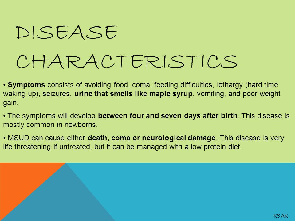 DISEASE CHARACTERISTICS Symptoms consists of avoiding food, coma, feeding difficulties, lethargy (hard time waking up), seizures, urine that smells like maple syrup, vomiting, and poor weight gain.