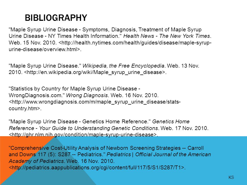 BIBLIOGRAPHY Maple Syrup Urine Disease - Symptoms, Diagnosis, Treatment of Maple Syrup Urine Disease - NY Times Health Information. Health News - The New York Times.