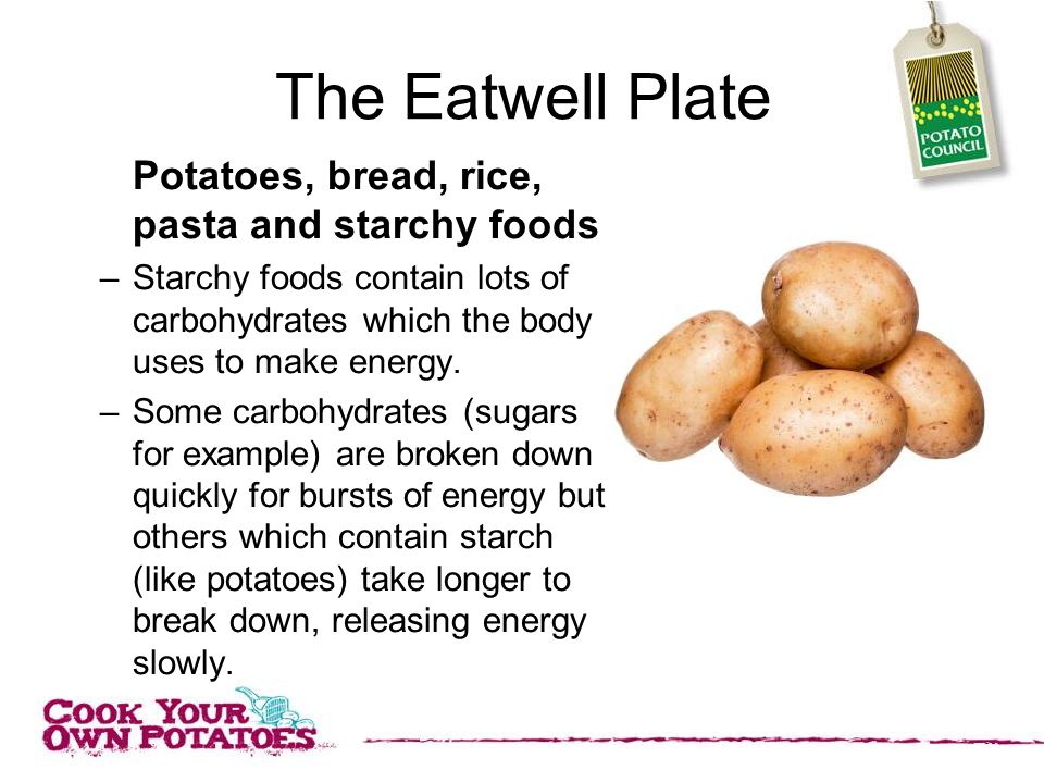 The Eatwell Plate Potatoes, bread, rice, pasta and starchy foods –Starchy foods contain lots of carbohydrates which the body uses to make energy.