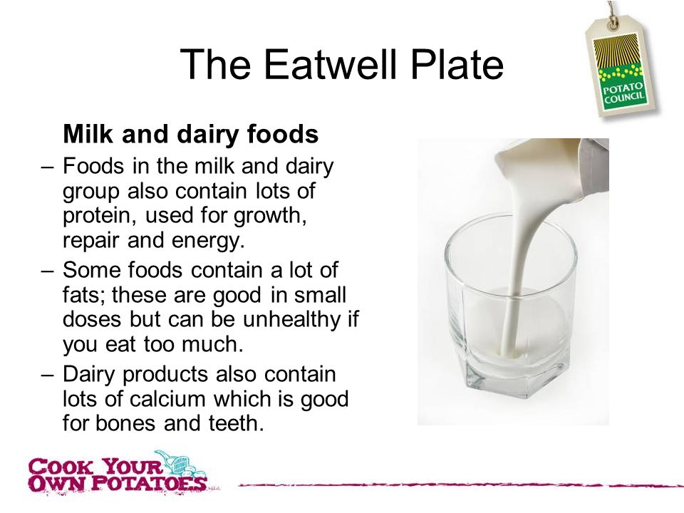 The Eatwell Plate Milk and dairy foods –Foods in the milk and dairy group also contain lots of protein, used for growth, repair and energy.