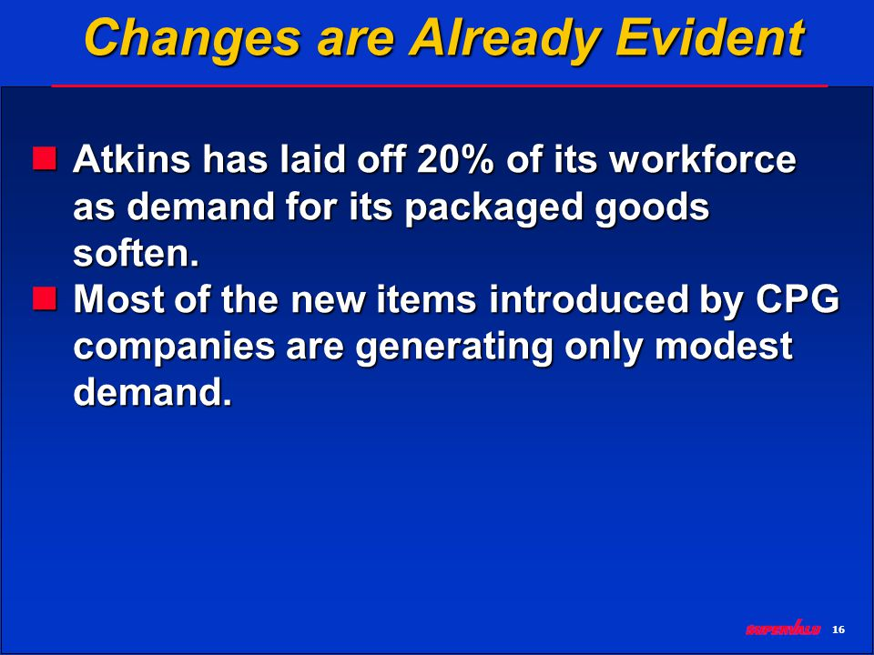 16 Changes are Already Evident Atkins has laid off 20% of its workforce as demand for its packaged goods soften.