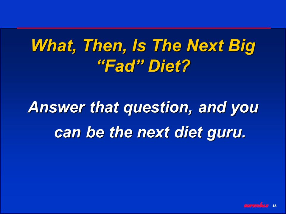 18 What, Then, Is The Next Big Fad Diet? Answer that question, and you can be the next diet guru.