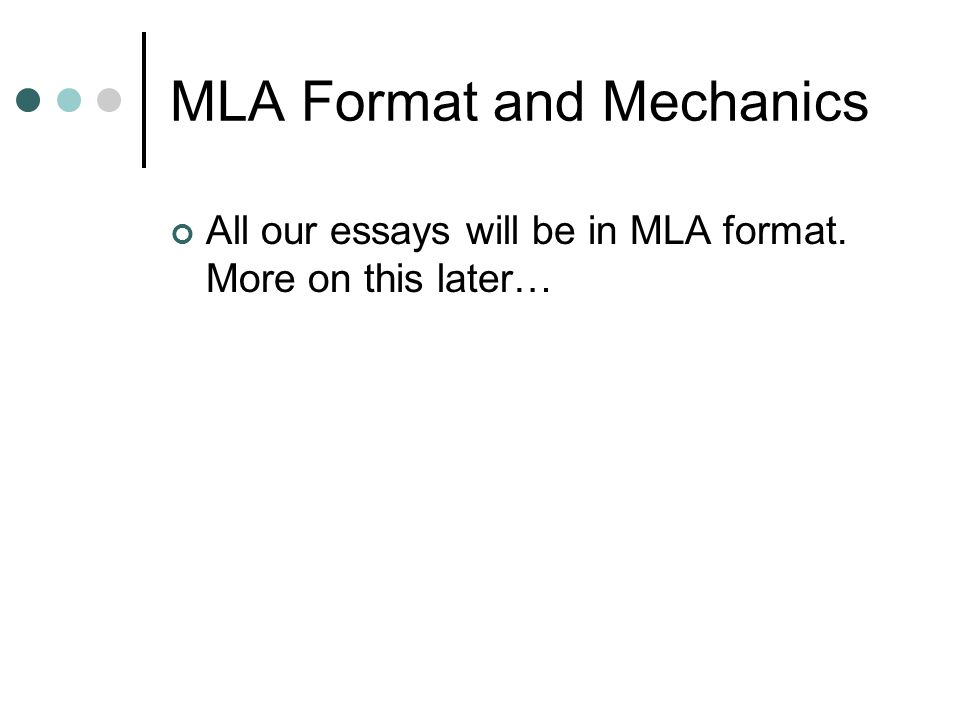 MLA Format and Mechanics All our essays will be in MLA format. More on this later…