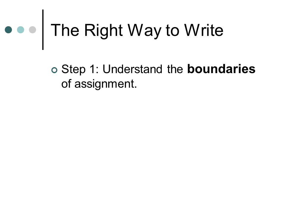 The Right Way to Write Step 1: Understand the boundaries of assignment.