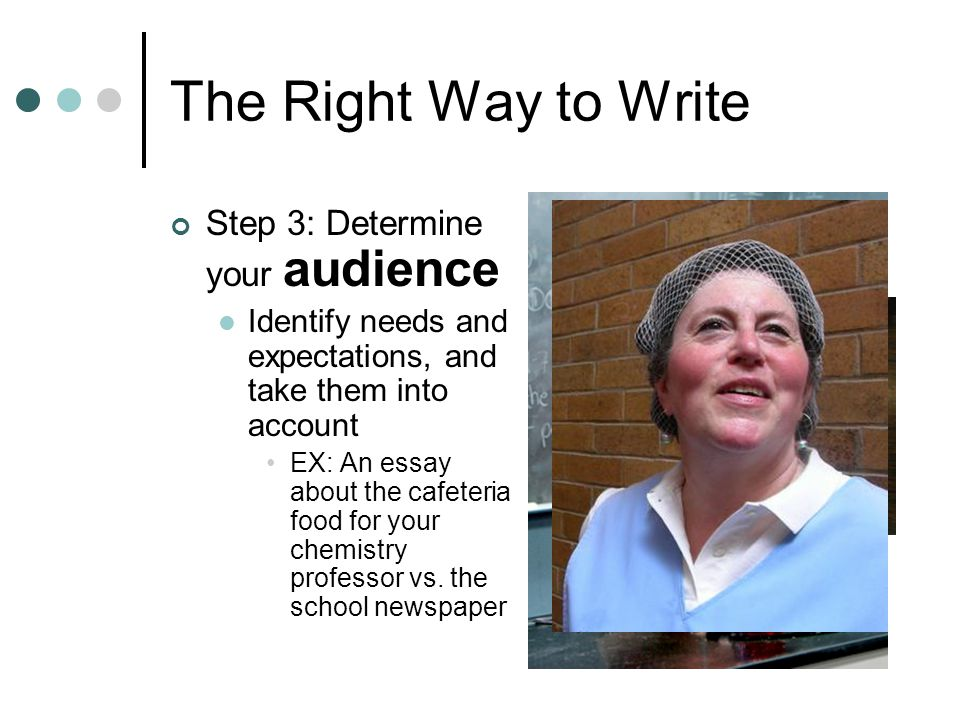 The Right Way to Write Step 3: Determine your audience Identify needs and expectations, and take them into account EX: An essay about the cafeteria food for your chemistry professor vs.