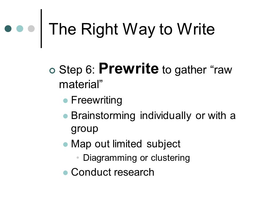 The Right Way to Write Step 6: Prewrite to gather raw material Freewriting Brainstorming individually or with a group Map out limited subject Diagramming or clustering Conduct research