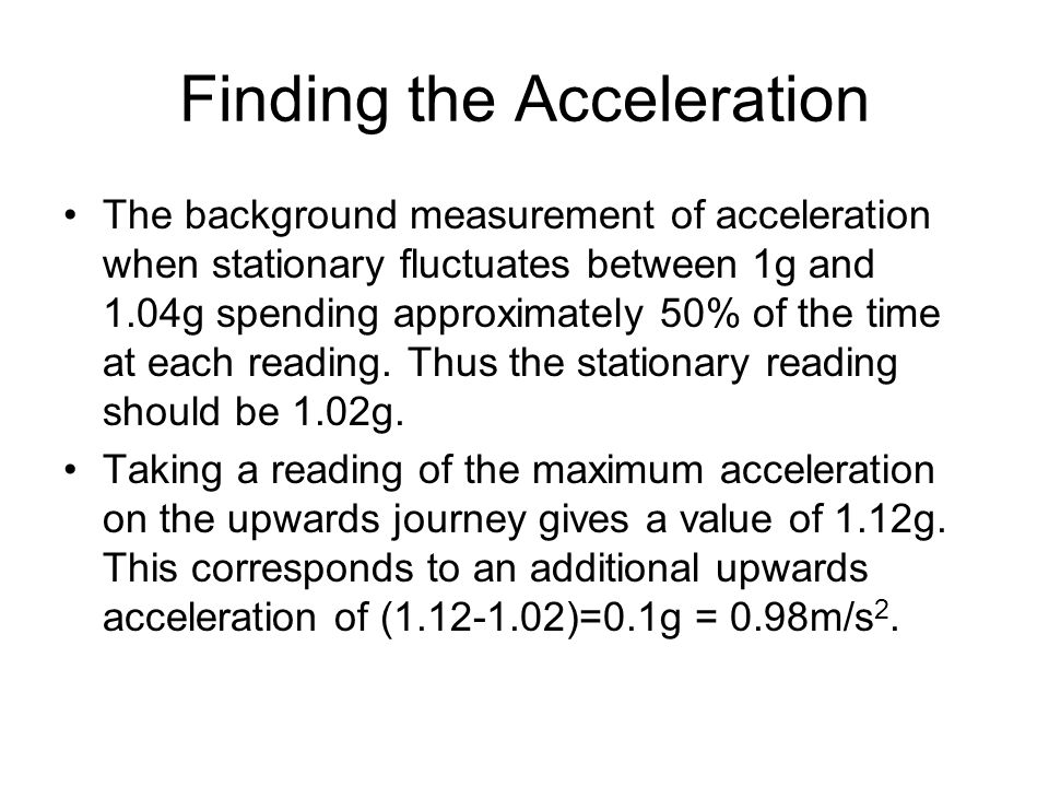 The background measurement of acceleration when stationary fluctuates between 1g and 1.04g spending approximately 50% of the time at each reading.