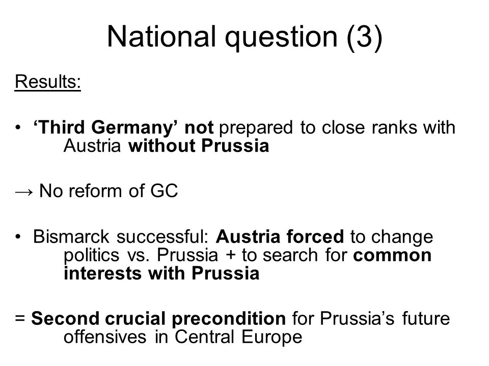 National question (3) Results: Third Germany not prepared to close ranks with Austria without Prussia No reform of GC Bismarck successful: Austria for
