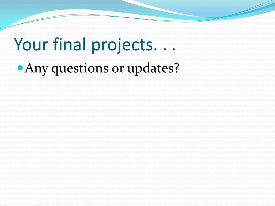 Your final projects... Any questions or updates?