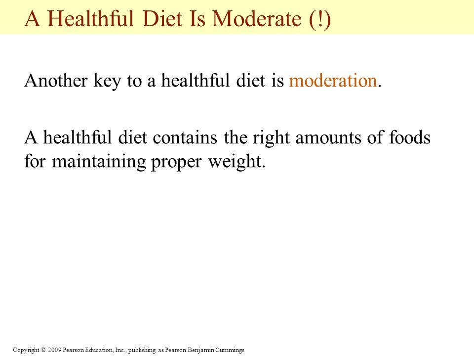 Copyright © 2009 Pearson Education, Inc., publishing as Pearson Benjamin Cummings A Healthful Diet Is Balanced (!) A balanced diet contains the right combinations of foods to provide the proper balance of nutrients.