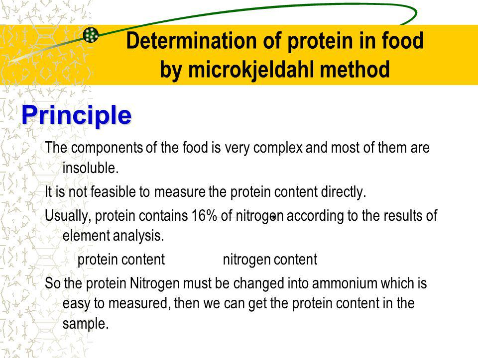 Determination of protein in food by microkjeldahl method Principle The components of the food is very complex and most of them are insoluble.