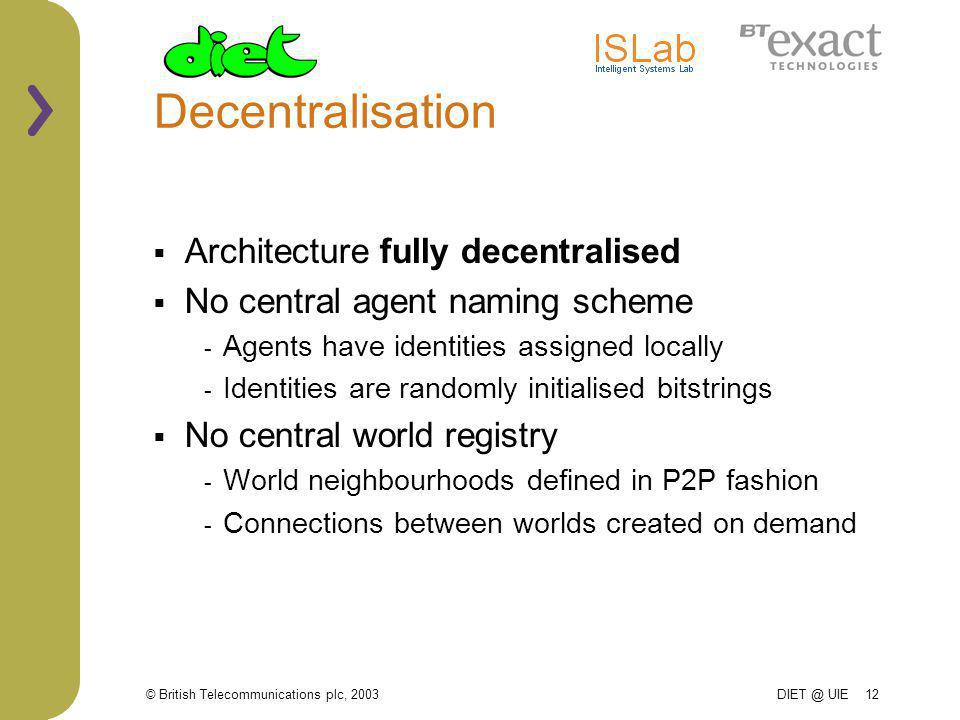 © British Telecommunications plc, 2003 DIET @ UIE 12 Decentralisation Architecture fully decentralised No central agent naming scheme - Agents have identities assigned locally - Identities are randomly initialised bitstrings No central world registry - World neighbourhoods defined in P2P fashion - Connections between worlds created on demand