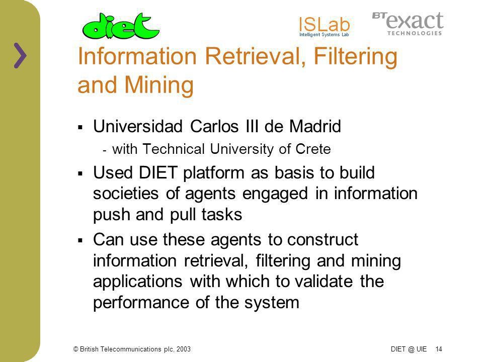 © British Telecommunications plc, 2003 DIET @ UIE 14 Information Retrieval, Filtering and Mining Universidad Carlos III de Madrid - with Technical University of Crete Used DIET platform as basis to build societies of agents engaged in information push and pull tasks Can use these agents to construct information retrieval, filtering and mining applications with which to validate the performance of the system