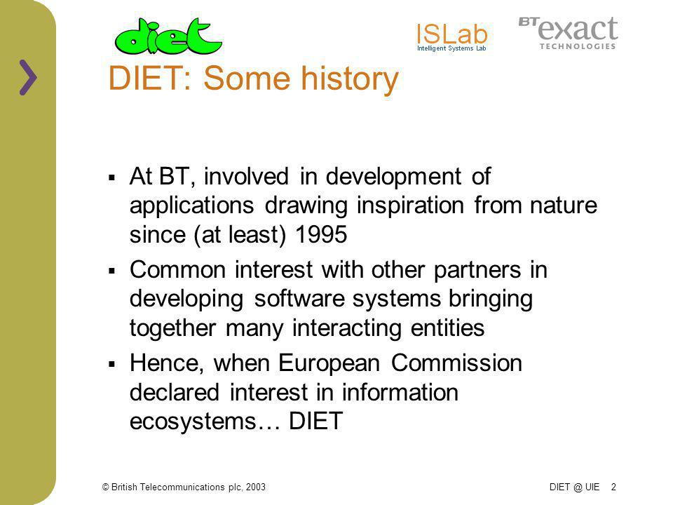 © British Telecommunications plc, 2003 DIET @ UIE 2 DIET: Some history At BT, involved in development of applications drawing inspiration from nature since (at least) 1995 Common interest with other partners in developing software systems bringing together many interacting entities Hence, when European Commission declared interest in information ecosystems… DIET