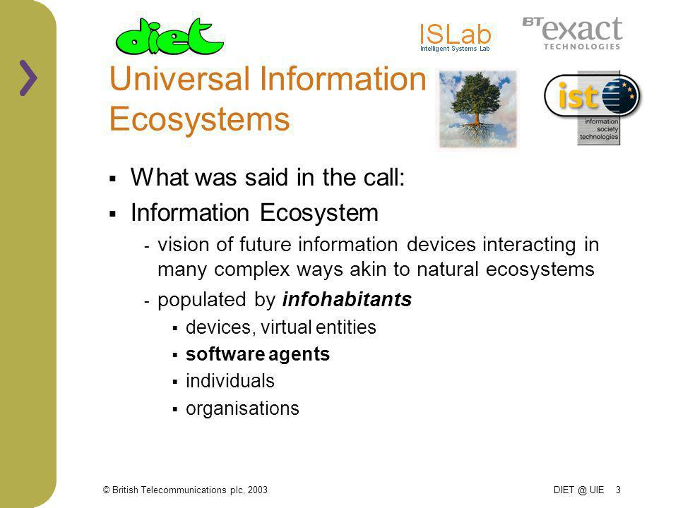 © British Telecommunications plc, 2003 DIET @ UIE 3 Universal Information Ecosystems What was said in the call: Information Ecosystem - vision of future information devices interacting in many complex ways akin to natural ecosystems - populated by infohabitants devices, virtual entities software agents individuals organisations