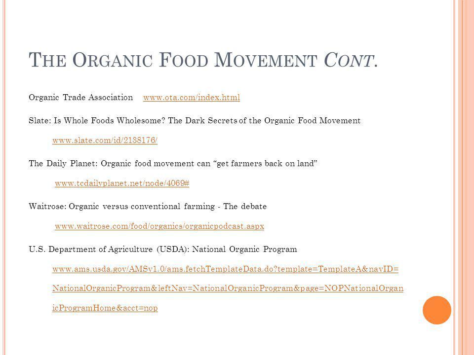 T HE O RGANIC F OOD M OVEMENT C ONT. Organic Trade Association www.ota.com/index.htmlwww.ota.com/index.html Slate: Is Whole Foods Wholesome? The Dark