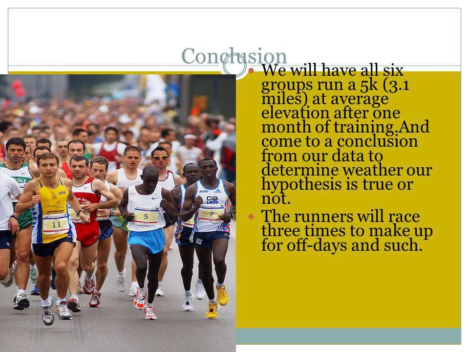 Conclusion We will have all six groups run a 5k (3.1 miles) at average elevation after one month of training.And come to a conclusion from our data to determine weather our hypothesis is true or not.